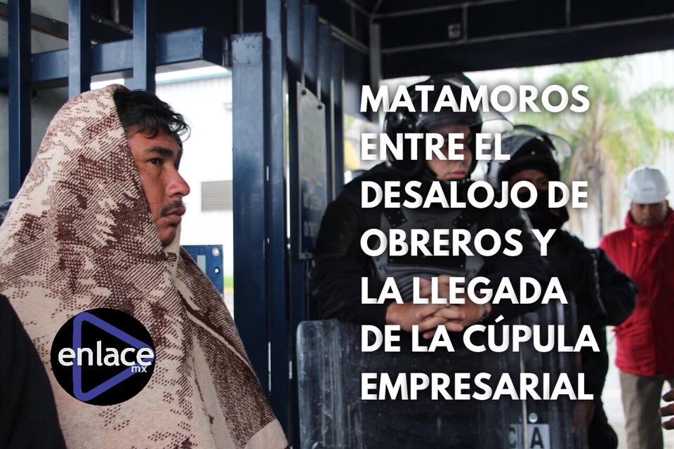 Matamoros entre el desalojo de obreros y la llegada de la cúpula empresarial (Tamaulipas)